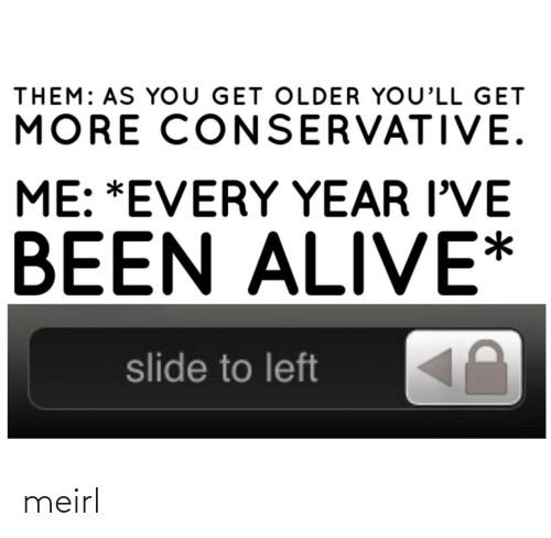 Conservative: THEM: AS YoU GET OLDER YOU'LL GET  MORE CONSERVATIVE.  ME: *EVERY YEAR I'VE  BEEN ALIVE*  slide to left meirl