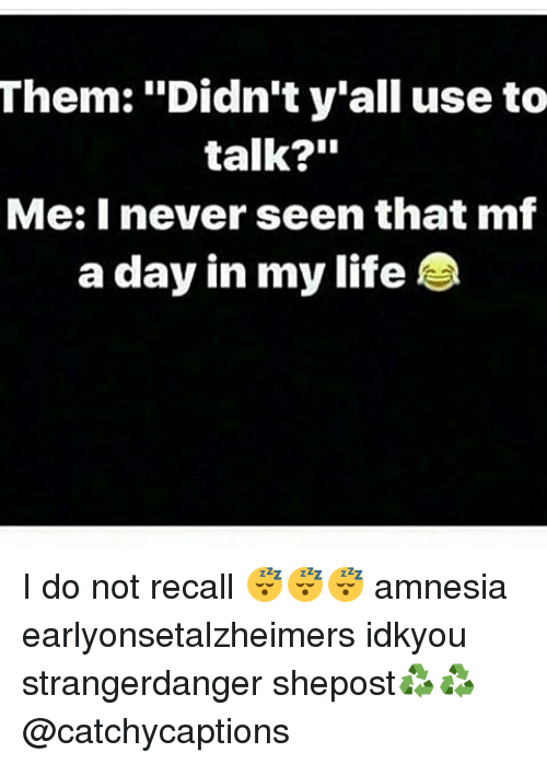 "Life, Memes, and Never: Them: ""Didn't y'all use to  talk?""  Me: I never seen that mf  a day in my life I do not recall 😴😴😴 amnesia earlyonsetalzheimers idkyou strangerdanger shepost♻♻ @catchycaptions"
