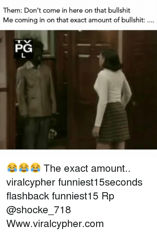 Funny, Bullshit, and Com: Them: Don't come in here on that bullshit  Me coming in on that exact amount of bullshit:  PG 😂😂😂 The exact amount.. viralcypher funniest15seconds flashback funniest15 Rp @shocke_718 Www.viralcypher.com