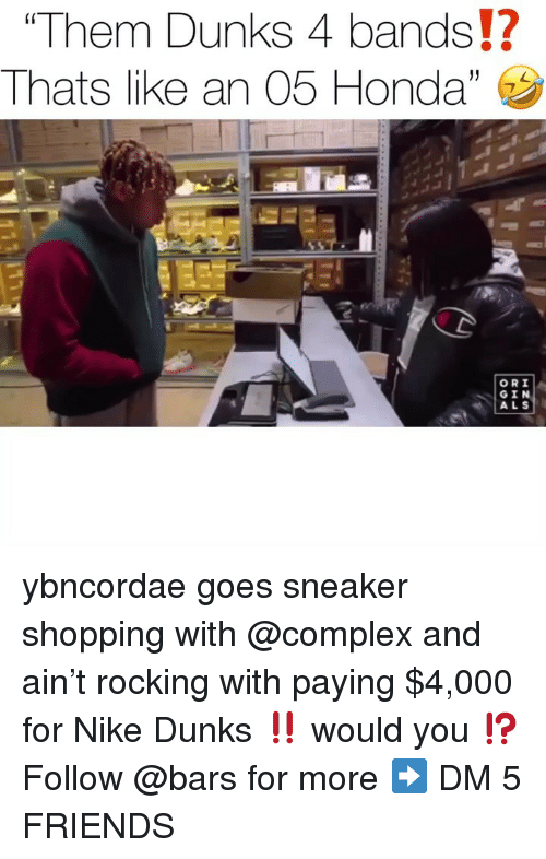 gin: Them Dunks 4 bands!?  Thats l ke an 05 Honda,  (0  ORI  GIN  ALS ybncordae goes sneaker shopping with @complex and ain't rocking with paying $4,000 for Nike Dunks ‼️ would you ⁉️ Follow @bars for more ➡️ DM 5 FRIENDS