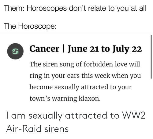 Horoscope: Them: Horoscopes don't relate to you at all  The Horoscope:  Cancer | June 21 to July 22  The siren song of forbidden love will  ring in your ears this week when you  become sexually attracted to your  town's warning klaxon. I am sexually attracted to WW2 Air-Raid sirens
