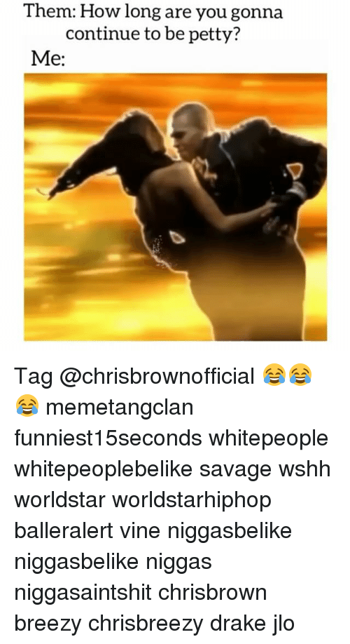 Drake, JLo, and Memes: Them: How long are you gonna  continue to be petty?  Me: Tag @chrisbrownofficial 😂😂😂 memetangclan funniest15seconds whitepeople whitepeoplebelike savage wshh worldstar worldstarhiphop balleralert vine niggasbelike niggasbelike niggas niggasaintshit chrisbrown breezy chrisbreezy drake jlo