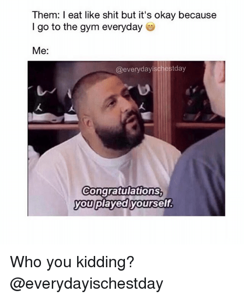 Congratulations You Played Yourself, Gym, and Shit: Them: I eat like shit but it's okay because  I go to the gym everyday  Me:  @everyday ischestday  Congratulations  you  played yourself. Who you kidding? @everydayischestday
