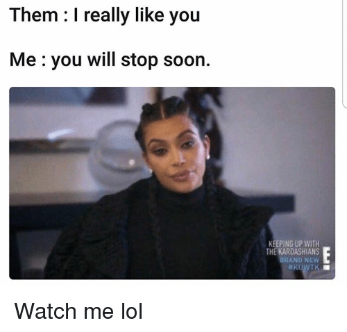 Funny, Kardashians, and Keeping Up With the Kardashians: Them: I really like you  Me:you will stop soon.  KEEPING UP WITH  THE KARDASHIANS  BRAND NEW Watch me lol