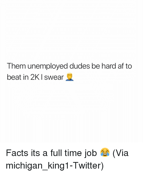full time job: Them unemployed dudes be hard af to  beat in 2KI swear Facts its a full time job 😂 (Via michigan_king1-Twitter)