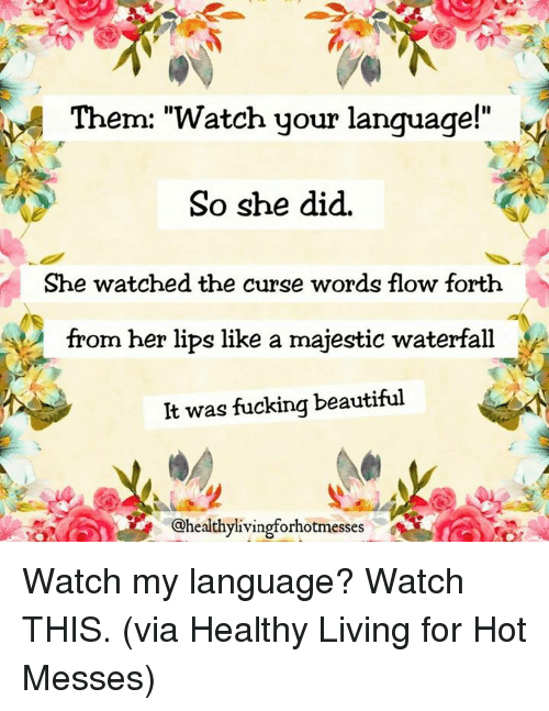 """Beautiful, Dank, and Fucking: Them: """"Watch your language!""""  So she did.  She watched the curse words flow forth  from her lips like a majestic waterfall  It was fucking beautiful  @healthylivingforhotmesses Watch my language? Watch THIS.  (via Healthy Living for Hot Messes)"""