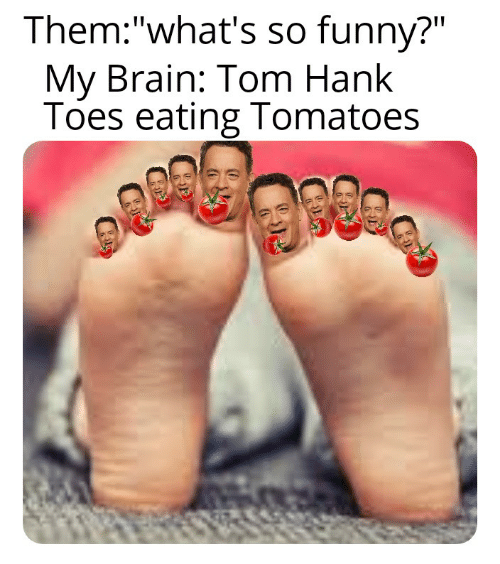 """Tom Hank: Them:""""what's so funny?""""  My Brain: Tom Hank  Toes eating Tomatoes"""