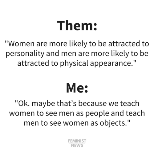 "Memes, News, and Women: Them:  ""Women are more likely to be attracted to  personality and men are more likely to be  attracted to physical appearance.""  Me:  ""Ok. maybe that's because we teach  women to see men as people and teach  men to see women as objects.""  FEMINIST  NEWS"