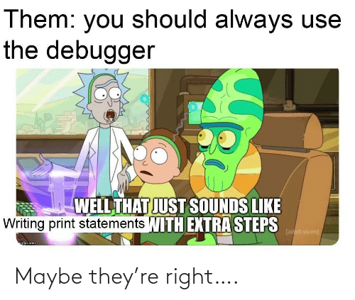 steps: Them: you should always use  the debugger  WELL THAT JUST SOUNDS LIKE  Writing print statements WITH EXTRA STEPS  [adult swim)  ngfip.com Maybe they're right….