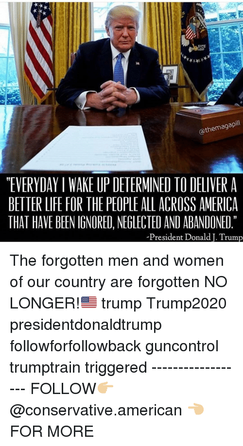 """better life: @themagapill  """"EVERYDAY I WAKE UP DETERMINED TO DELIVER A  BETTER LIFE FOR THE PEOPLE ALL ACROSS AMERICA  THAT HAVE BEEN IGNORED, NEGLECTED AND ABANDONED  President Donald I. Trum The forgotten men and women of our country are forgotten NO LONGER!🇺🇸 trump Trump2020 presidentdonaldtrump followforfollowback guncontrol trumptrain triggered ------------------ FOLLOW👉🏼 @conservative.american 👈🏼 FOR MORE"""