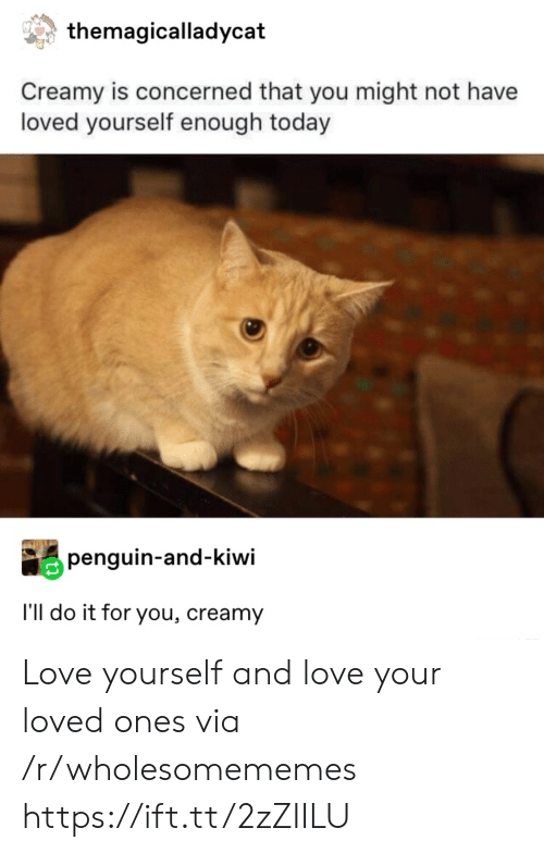 kiwi: themagicalladycat  Creamy is concerned that you might not have  loved yourself enough today  penguin-and-kiwi  I'll do it for you, creamy Love yourself and love your loved ones via /r/wholesomememes https://ift.tt/2zZIILU