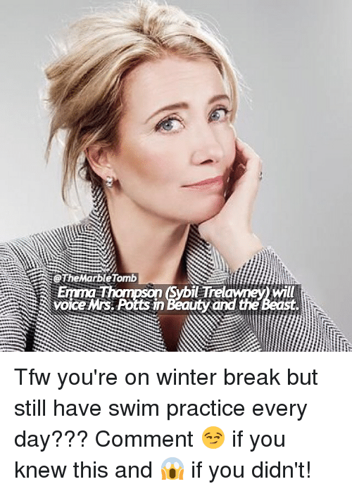 Memes, Tfw, and Winter: @TheMarbleTomb  Emma T  ybil Trelawney) will  voice Mrs. Potts in Beauty and the Beast Tfw you're on winter break but still have swim practice every day??? Comment 😏 if you knew this and 😱 if you didn't!