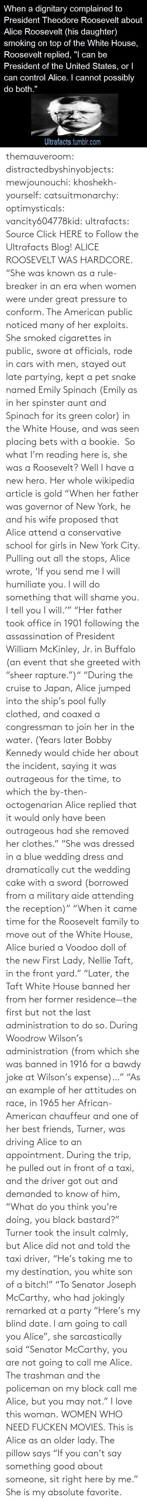 "era: themauveroom: distractedbyshinyobjects:  mewjounouchi:  khoshekh-yourself:  catsuitmonarchy:  optimysticals:  vancity604778kid:  ultrafacts:     Source Click HERE to Follow the Ultrafacts Blog!     ALICE ROOSEVELT WAS HARDCORE. ""She was known as a rule-breaker in an era when women were under great pressure to conform. The American public noticed many of her exploits. She smoked cigarettes in public, swore at officials, rode in cars with men, stayed out late partying, kept a pet snake named Emily Spinach (Emily as in her spinster aunt and Spinach for its green color) in the White House, and was seen placing bets with a bookie.    So what I'm reading here is, she was a Roosevelt?  Well I have a new hero.  Her whole wikipedia article is gold ""When her father was governor of New York, he and his wife proposed that Alice attend a conservative school for girls in New York City. Pulling out all the stops, Alice wrote, 'If you send me I will humiliate you. I will do something that will shame you. I tell you I will.'"" ""Her father took office in 1901 following the assassination of President William McKinley, Jr. in Buffalo (an event that she greeted with ""sheer rapture."")"" ""During the cruise to Japan, Alice jumped into the ship's pool fully clothed, and coaxed a congressman to join her in the water. (Years later Bobby Kennedy would chide her about the incident, saying it was outrageous for the time, to which the by-then-octogenarian Alice replied that it would only have been outrageous had she removed her clothes."" ""She was dressed in a blue wedding dress and dramatically cut the wedding cake with a sword (borrowed from a military aide attending the reception)"" ""When it came time for the Roosevelt family to move out of the White House, Alice buried a Voodoo doll of the new First Lady, Nellie Taft, in the front yard."" ""Later, the Taft White House banned her from her former residence—the first but not the last administration to do so. During Woodrow Wilson's administration (from which she was banned in 1916 for a bawdy joke at Wilson's expense)…"" ""As an example of her attitudes on race, in 1965 her African-American chauffeur and one of her best friends, Turner, was driving Alice to an appointment. During the trip, he pulled out in front of a taxi, and the driver got out and demanded to know of him, ""What do you think you're doing, you black bastard?"" Turner took the insult calmly, but Alice did not and told the taxi driver, ""He's taking me to my destination, you white son of a bitch!"" ""To Senator Joseph McCarthy, who had jokingly remarked at a party ""Here's my blind date. I am going to call you Alice"", she sarcastically said ""Senator McCarthy, you are not going to call me Alice. The trashman and the policeman on my block call me Alice, but you may not.""  I love this woman.  WOMEN WHO NEED FUCKEN MOVIES.   This is Alice as an older lady. The pillow says ""If you can't say something good about someone, sit right here by me.""  She is my absolute favorite."