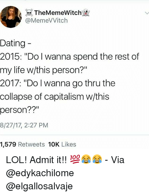 "admittedly: TheMemeWitch  @MemeVVitch  Dating  2015: ""Do I wanna spend the rest of  my life w/this person?""  2017: ""Do l wanna go thru the  collapse of capitalism w/this  person??""  8/27/17, 2:27 PM  1,579 Retweets 10K Likes LOL! Admit it!! 💯😂😂 - Via @edykachilome @elgallosalvaje"