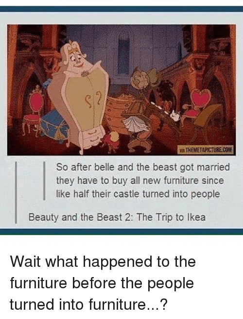 Ikea, Memes, and Beauty and the Beast: THEMETAPICTURE.COM  So after belle and the beast got married  they have to buy all new furniture since  like half their castle turned into people  Beauty and the Beast 2: The Trip to Ikea Wait what happened to the furniture before the people turned into furniture...?
