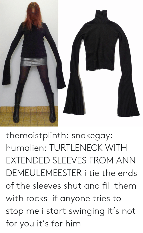 turtleneck: themoistplinth: snakegay:  humalien:  TURTLENECK WITH EXTENDED SLEEVES FROM ANN DEMEULEMEESTER  i tie the ends of the sleeves shut and fill them with rocks if anyone tries to stop me i start swinging  it's not for you it's for him