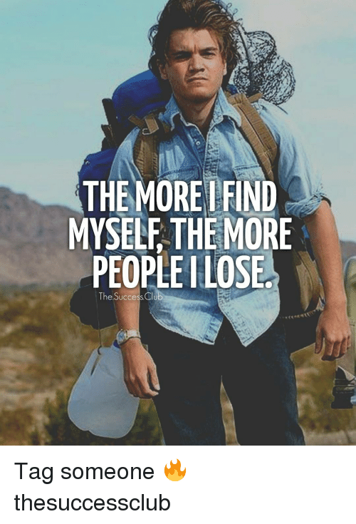 Club, Memes, and Tag Someone: THEMORE FIND  MYSELF THE MORE  PEOPLE ILOSE  The Success Club Tag someone 🔥 thesuccessclub