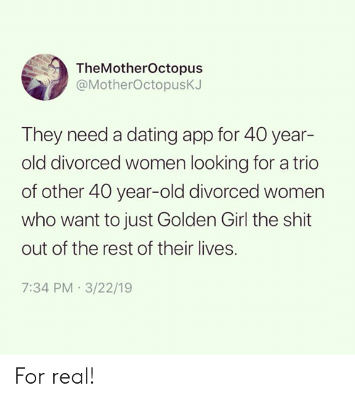 40 year: TheMotherOctopus  @MotherOctopusK.  They need a dating app for 40 year-  old divorced women looking for a trio  of other 40 year-old divorced women  who want to just Golden Girl the shit  out of the rest of their lives.  7:34 PM 3/22/19 For real!
