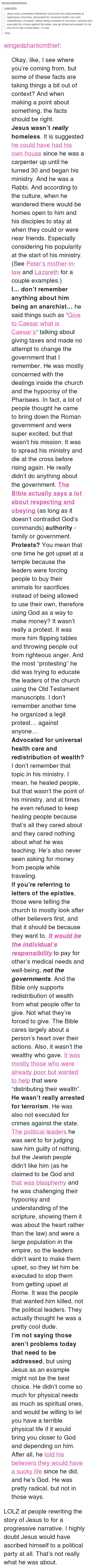 """flipping tables: themountainwillmove:  cutevictim  Jesus was a homeless Palestinian anarchist who held protests at  oppressive churches, advocated for universal health care and  redistribution of wealth, before being arrested for terrorism, tortured and  executed for crimes against the state, now go ahead and explain to me  why he'd vote conservative. l'll wait.  THIS <p><a class=""""tumblr_blog"""" href=""""http://wingedphantomthief.tumblr.com/post/87755317014/okay-like-i-see-where-youre-coming-from-but"""">wingedphantomthief</a>:</p> <blockquote> <p>Okay, like, I see where you're coming from, but some of these facts are taking things a bit out of context? And when making a point about something, the facts should be right.</p> <p><strong>Jesus wasn't <em>really</em> homeless</strong>. It is suggested <a href=""""http://ntweblog.blogspot.com/2006/03/did-jesus-have-house-in-capernaum.html"""" title=""""Have an article"""">he could have had his own house</a> since he was a carpenter up until he turned 30 and began his ministry. And he was a Rabbi. And according to the culture, when he wandered there would be homes open to him and his disciples to stay at when they could or were near friends. Especially considering his popularity at the start of his ministry. (See<a href=""""http://www.biblegateway.com/passage/?search=matthew+8%3A14-15&amp;version=NIV"""" title=""""Matthew 8:14-15"""">Peter's mother-in-law</a>and<a href=""""http://www.biblegateway.com/passage/?search=John+11"""" title=""""John 11"""">Lazareth</a>for a couple examples.)</p> <p><strong>I… don't remember anything about him being an anarchist…</strong> he said things such as """"<a href=""""http://www.biblegateway.com/passage/?search=Mark+12%3A13-17&amp;version=NIV"""" title=""""Mark 12:13-17"""">Give to Caesar what is Caesar's</a>&ldquo; talking about giving taxes and made no attempt to change the government that I remember. He was mostly concerned with the dealings inside the church and the hypocrisy of the Pharisees. In fact, a lot of people thought he came to brin"""