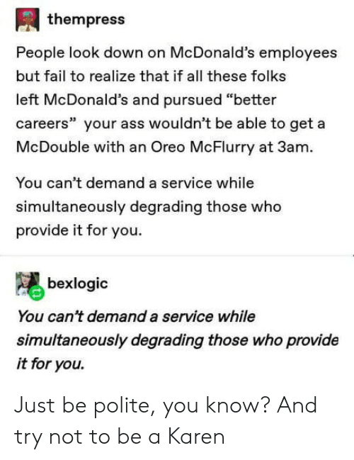 """degrading: thempress  People look down on McDonald's employees  but fail to realize that if all these folks  left McDonald's and pursued """"better  careers"""" your ass wouldn't be able to get a  McDouble with an Oreo McFlurry at 3am  You can't demand a service while  simultaneously degrading those who  provide it for you  bexlogic  You can't demand a service while  simultaneously degrading those who provide  it for you. Just be polite, you know? And try not to be a Karen"""
