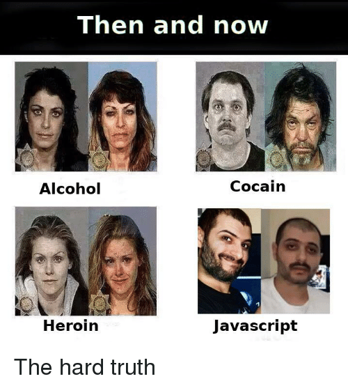 then and now: Then and now  Alcohol  Cocain  Heroin  Javascript The hard truth