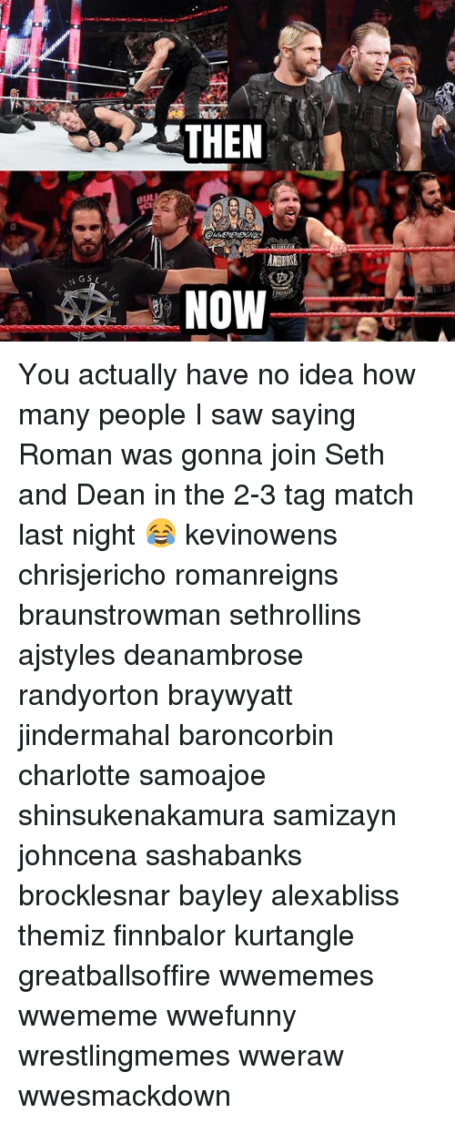 Sething: THEN  au  ANBRDSE  NGS You actually have no idea how many people I saw saying Roman was gonna join Seth and Dean in the 2-3 tag match last night 😂 kevinowens chrisjericho romanreigns braunstrowman sethrollins ajstyles deanambrose randyorton braywyatt jindermahal baroncorbin charlotte samoajoe shinsukenakamura samizayn johncena sashabanks brocklesnar bayley alexabliss themiz finnbalor kurtangle greatballsoffire wwememes wwememe wwefunny wrestlingmemes wweraw wwesmackdown