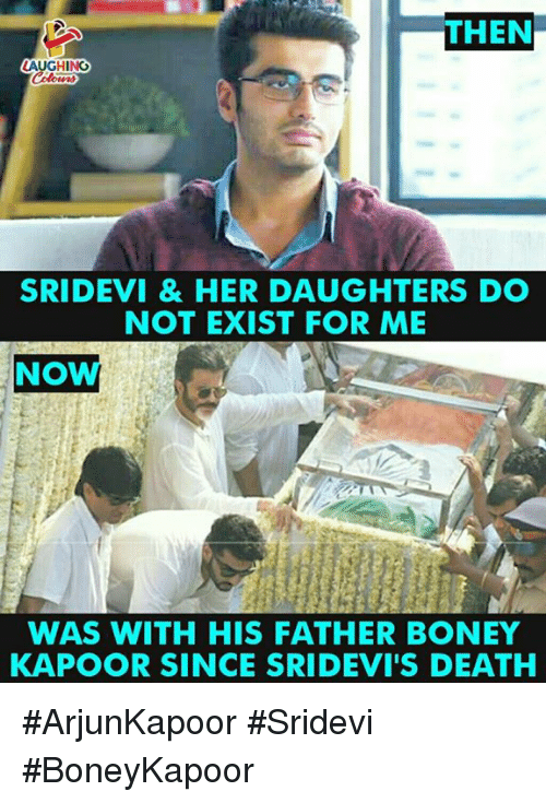 sridevi: THEN  AUGHING  SRIDEVI & HER DAUGHTERS DO  NOT EXIST FOR ME  NOW  WAS WITH HIS FATHER BONEY  KAPOOR SINCE SRIDEVI'S DEATH #ArjunKapoor #Sridevi #BoneyKapoor
