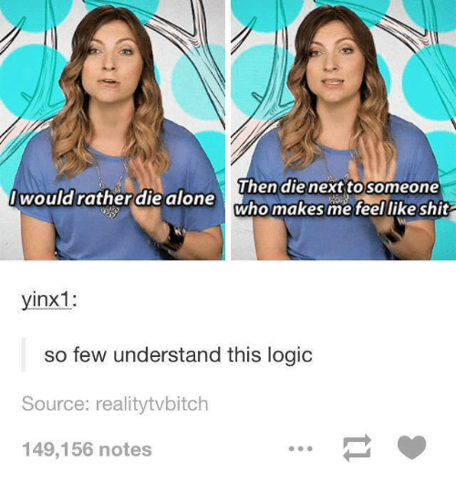 Understandment: Then die next to someone  would ratherdie alone  who makes me feel like shit  yinx1:  so few understand this logic  Source: realitytvbitch  149,156 notes