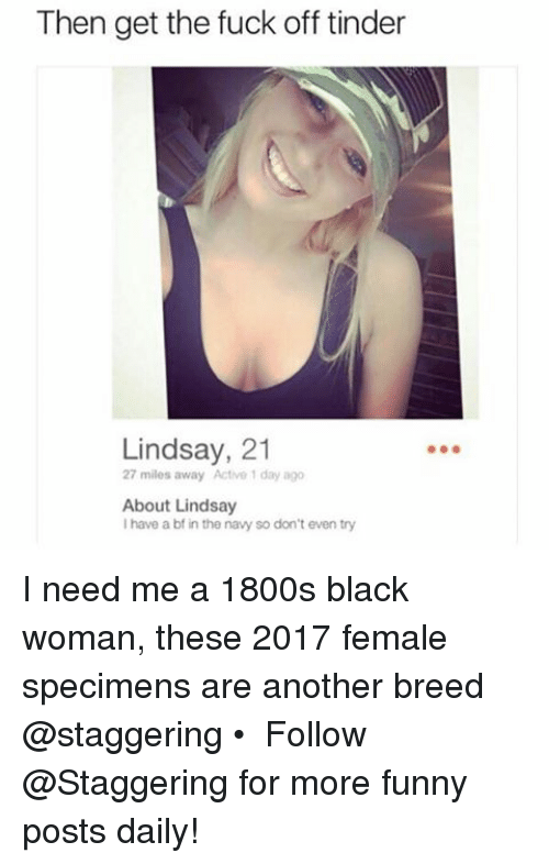Funny, Tinder, and Black: Then get the fuck off tinder  Lindsay, 21  27 miles away Actve 1 day ago  About Lindsay  I have a bf in the navy so don't even try I need me a 1800s black woman, these 2017 female specimens are another breed @staggering • ➫➫➫ Follow @Staggering for more funny posts daily!