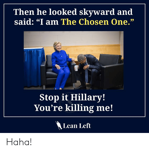 """youre killing me: Then he looked skyward and  said: """"I am The Chosen One.""""  Stop it Hillary!  You're killing me!  Lean Left Haha!"""