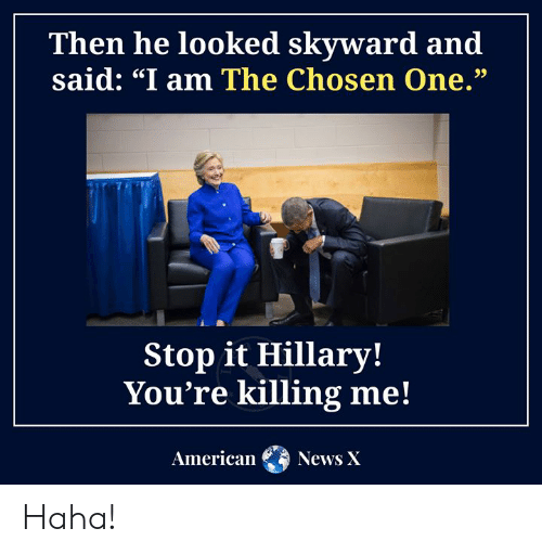 """youre killing me: Then he looked skyward and  said: """"I am The Chosen One.""""  Stop it Hillary!  You're killing me!  American  News X Haha!"""