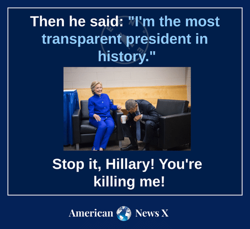 """youre killing me: Then he said: W'm the most  transparent president in  historý.""""  Stop it, Hillary! You're  killing me!  AmericaNews X"""