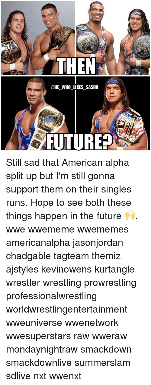 Future, Memes, and Wrestling: THEN  @HE WHO LIKES SASHA  FUTURE? Still sad that American alpha split up but I'm still gonna support them on their singles runs. Hope to see both these things happen in the future 🙌. wwe wwememe wwememes americanalpha jasonjordan chadgable tagteam themiz ajstyles kevinowens kurtangle wrestler wrestling prowrestling professionalwrestling worldwrestlingentertainment wweuniverse wwenetwork wwesuperstars raw wweraw mondaynightraw smackdown smackdownlive summerslam sdlive nxt wwenxt
