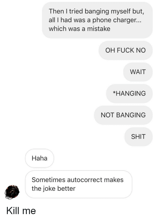 Autocorrect, Phone, and Shit: Then I tried banging myself but,  all I had was a phone charger..  which was a mistake  OH FUCK NO  WAIT  *HANGING  NOT BANGING  SHIT  Haha  Sometimes autocorrect makes  the joke better