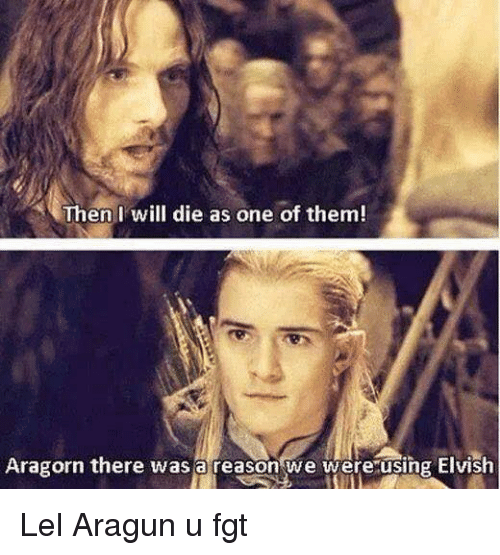 Aragorn: Then I will die as one of them!  at  Aragorn there was a reason we wereusing Elvish Lel Aragun u fgt