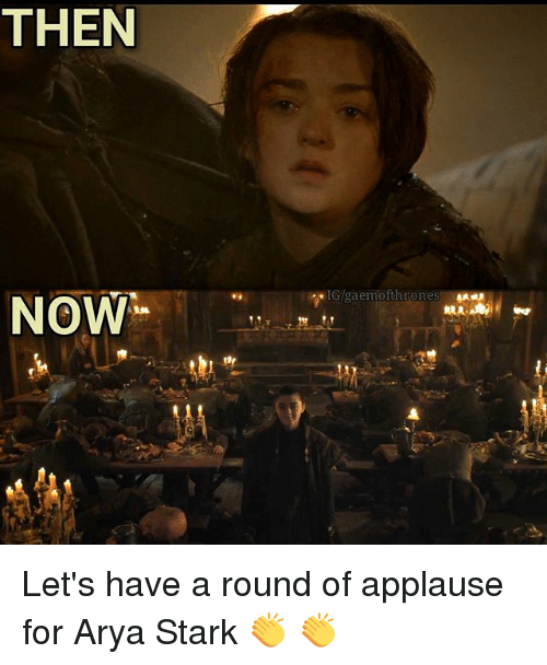 Memes, Applause, and Arya: THEN  IGlgaemofthrones  NOW Let's have a round of applause for Arya Stark 👏 👏