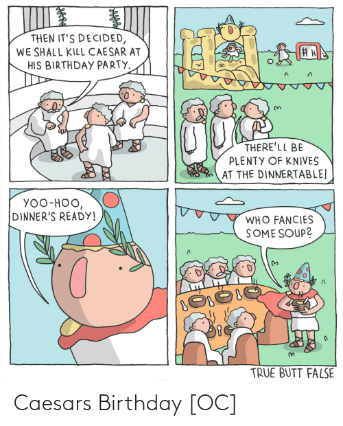 soup: THEN IT'S DECIDED,  WE SHALL KILL CAESAR AT  HIS BIRTHDAY PARTY.  THERE'LL BE  PLENTY OF KNIVES  AT THE DINNERTABLE!  YOO-HOO,  DINNER'S READY!  WHO FANCIES  SOME SOUP?  TRUE BUTT FALSE Caesars Birthday [OC]