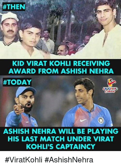 Match, Today, and Indianpeoplefacebook:  #THEN-  KID VIRAT KOHLI RECEIVING  AWARD FROM ASHISH NEHRA  #TODAY  AUGHING  ASHISH NEHRA WILL BE PLAYING  HIS LAST MATCH UNDER VIRAT  KOHLI'S CAPTAINCY #ViratKohli  #AshishNehra