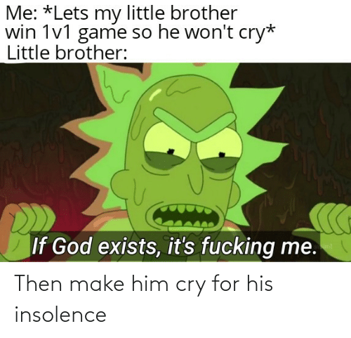 insolence: Then make him cry for his insolence