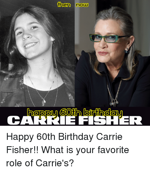 60th birthday: then now  CARRIE FISHER Happy 60th Birthday Carrie Fisher!! What is your favorite role of Carrie's?