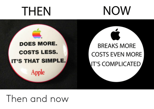 then and now: THEN  NOW  DOES MORE.  COSTS LESS.  T'S THAT SIMPLE.  BREAKS MORE  COSTS EVEN MORE  IT'S COMPLICATED  Apple Then and now