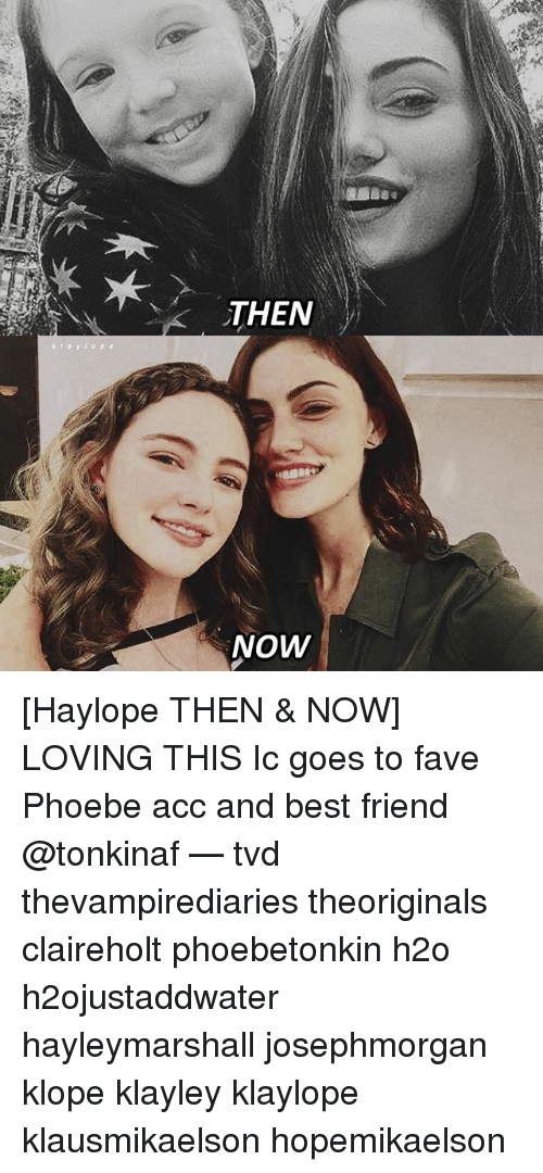 Best Friend, Memes, and Best: THEN  NOW [Haylope THEN & NOW] LOVING THIS Ic goes to fave Phoebe acc and best friend @tonkinaf — tvd thevampirediaries theoriginals claireholt phoebetonkin h2o h2ojustaddwater hayleymarshall josephmorgan klope klayley klaylope klausmikaelson hopemikaelson