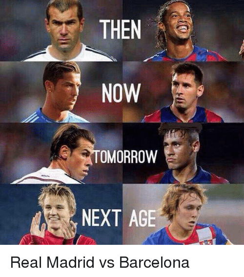 Barcelona, Real Madrid, and Soccer: THEN  NOW  OMORROW  NEXT AGE Real Madrid vs Barcelona