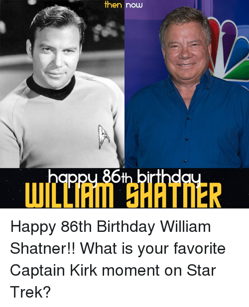 Shatnered: then now  ppu 86t Happy 86th Birthday William Shatner!! What is your favorite Captain Kirk moment on Star Trek?