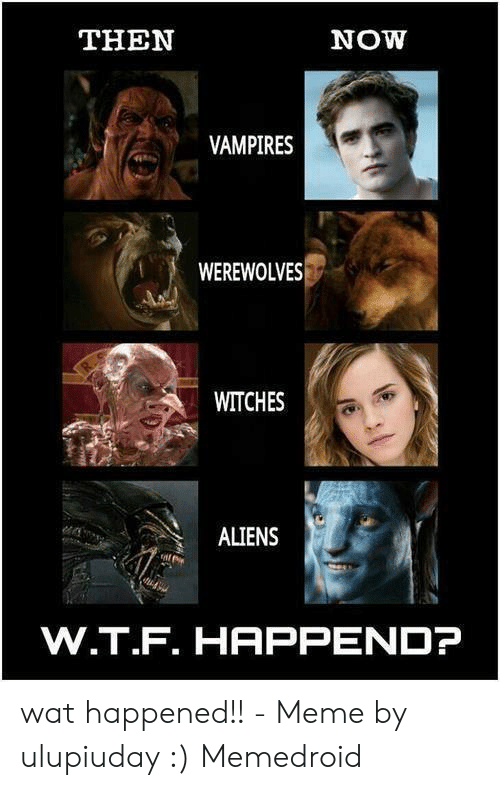Funny Vampire Memes: THEN  NOW  VAMPIRES  WEREWOLVES  WITCHES  ALIENS  W.T.F. HAPPENDP wat happened!! - Meme by ulupiuday :) Memedroid
