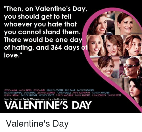"""Kathie: """"Then, on Valentine's Day,  you should get to tell  whoever you hate that  you cannot stand them  There would be one da  of hating, and 364 days o  love  JESSICA ALBA KATHY BATES ESSOCABIEL BRADLEYCOOPER ERC DANE PATRIOK DEMPSEY  HECTOR ELIZONDO JAME FOXX JENNIFER GARNER TOPHERGRACE ANNE HATHAWAY  ASHION KUTCHER  QUEENLATTFAH TAYLORLAUTNER GEORGE LOPEZ SHRLEY MACLAINE EMMA ROBERTS AUA ROBERTS TAYLOR SWIFT  VALENTINES DAY Valentine's Day"""