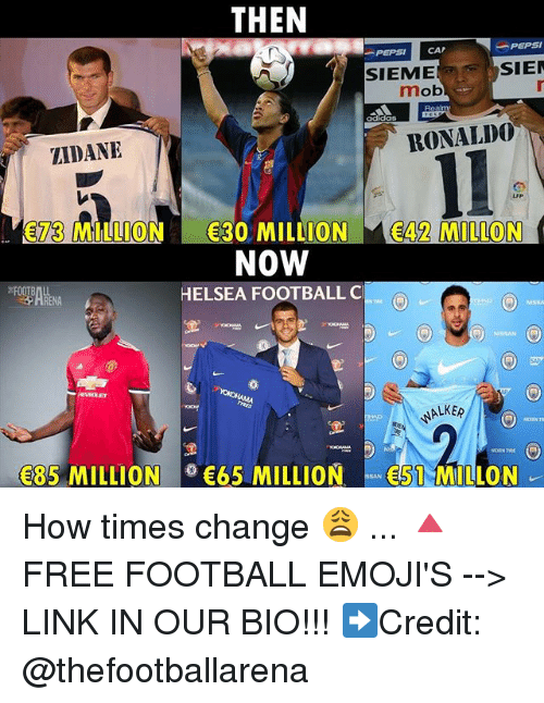 mobs: THEN  -PEPSI  PEPSI CAP  SIEME  SIE  mob  adidas  ZIDANE  RONALD0  73 MILLION 30 MILLION 42 MILLON  NOW  HELSEA FOOTBALL C  HRENA  ALKE  85 MILLION65 MILLION51 MILLON How times change 😩 ... 🔺FREE FOOTBALL EMOJI'S --> LINK IN OUR BIO!!! ➡️Credit: @thefootballarena
