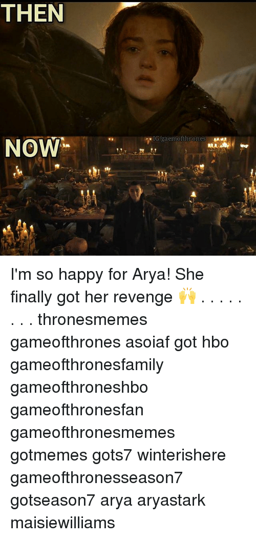 Hbo, Memes, and Revenge: THEN  RLA  NOW  11.7 I'm so happy for Arya! She finally got her revenge 🙌 . . . . . . . . thronesmemes gameofthrones asoiaf got hbo gameofthronesfamily gameofthroneshbo gameofthronesfan gameofthronesmemes gotmemes gots7 winterishere gameofthronesseason7 gotseason7 arya aryastark maisiewilliams