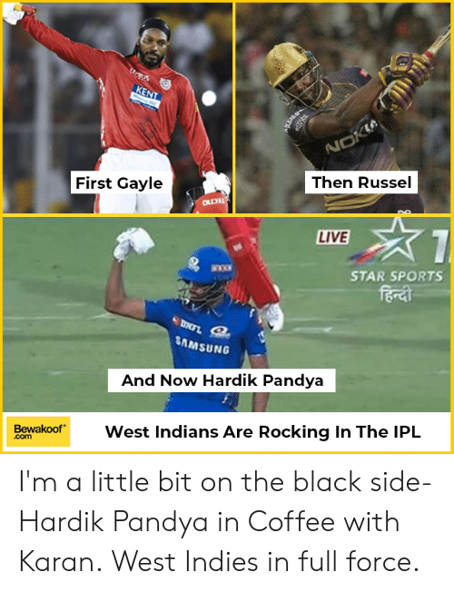 Gayle: Then Russel  First Gayle  LIVE  STAR SPORTS  bo  SAMSUNG  And Now Hardik Pandya  BewakoofWest Indians Are Rocking In The IPL  .com I'm a little bit on the black side- Hardik Pandya in Coffee with Karan. West Indies in full force.