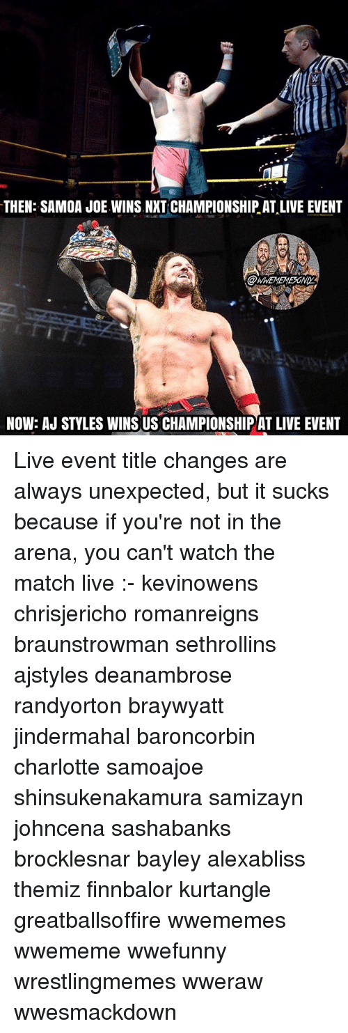 ajs: THEN: SAMOA JOE.WINS NXT CHAMPIONSHIP AT,LIVE EVENT  @WHEMEMESONIY  NOW: AJ STYLES WINS US CHAMPIONSHIP AT LIVE EVENT Live event title changes are always unexpected, but it sucks because if you're not in the arena, you can't watch the match live :- kevinowens chrisjericho romanreigns braunstrowman sethrollins ajstyles deanambrose randyorton braywyatt jindermahal baroncorbin charlotte samoajoe shinsukenakamura samizayn johncena sashabanks brocklesnar bayley alexabliss themiz finnbalor kurtangle greatballsoffire wwememes wwememe wwefunny wrestlingmemes wweraw wwesmackdown